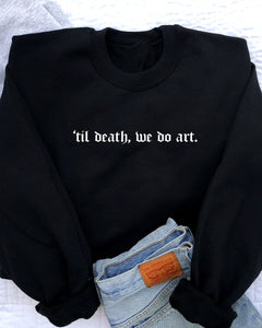 TIL DEATH, WE DO ART - MADE TO ORDER SWEATSHIRT