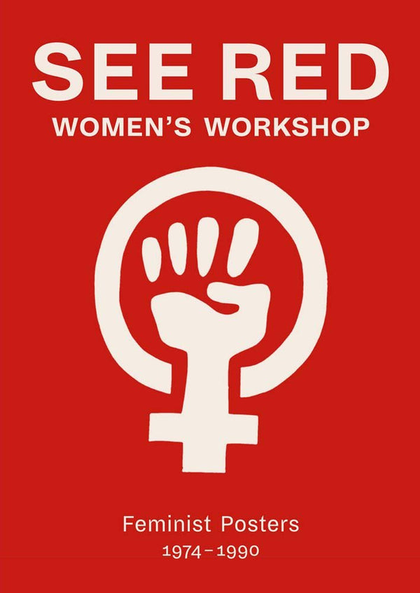 SEE RED WOMEN'S WORKSHOP: FEMINIST POSTERS 1974-1990 - Stock & Pantry