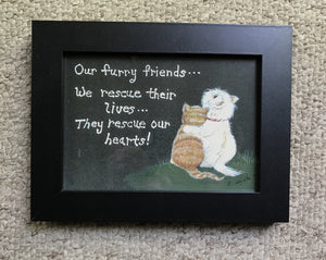 """Our furry friends - we rescue their lives, they rescue our hearts"" 5x7"