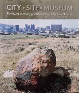 City, Site, Museum: Reviewing Memory Practices at the District Six Museum - Bonita Bennet, et al