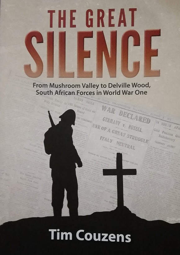 The Great Silence: From Mushroom Valley to Delville Wood, South African Forces in World War One - Tim Couzens