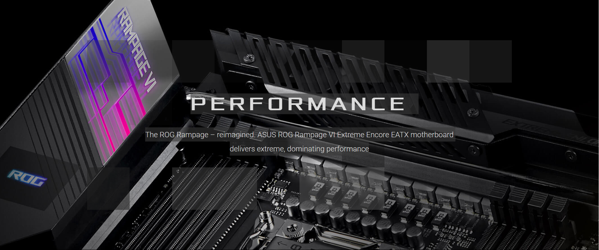 The ROG Rampage – reimagined. ASUS ROG Rampage VI Extreme Encore EATX motherboard delivers extreme, dominating performance