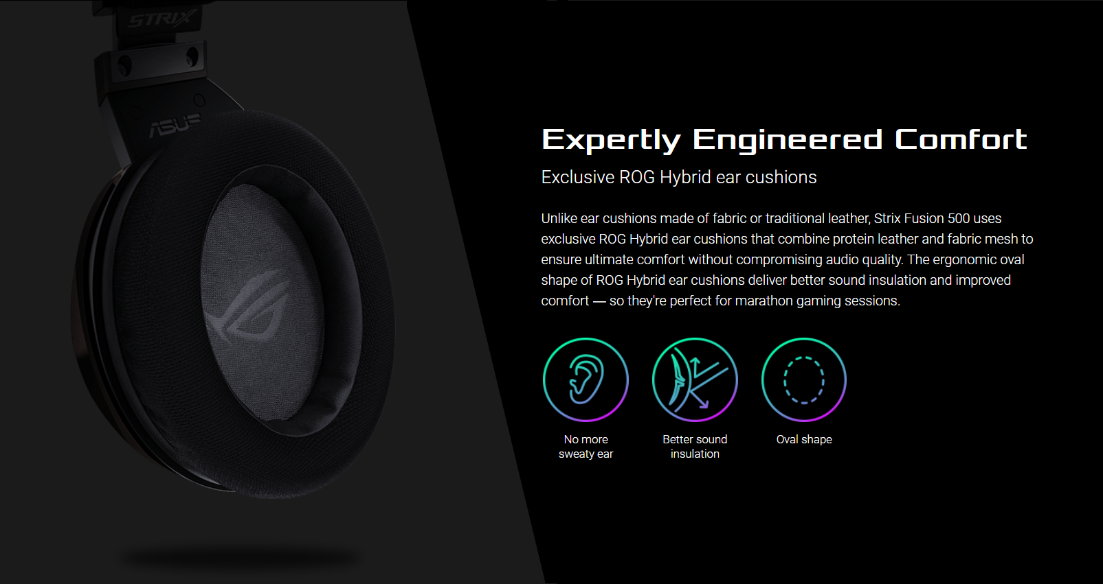 Expertly Engineered Comfort - Exclusive ROG Hybrid ear cushions - Unlike ear cushions made of fabric or traditional leather, Strix Fusion 500 uses exclusive ROG Hybrid ear cushions that combine protein leather and fabric mesh to ensure ultimate comfort without compromising audio quality. The ergonomic oval shape of ROG Hybrid ear cushions deliver better sound insulation and improved comfort ― so they're perfect for marathon gaming sessions.