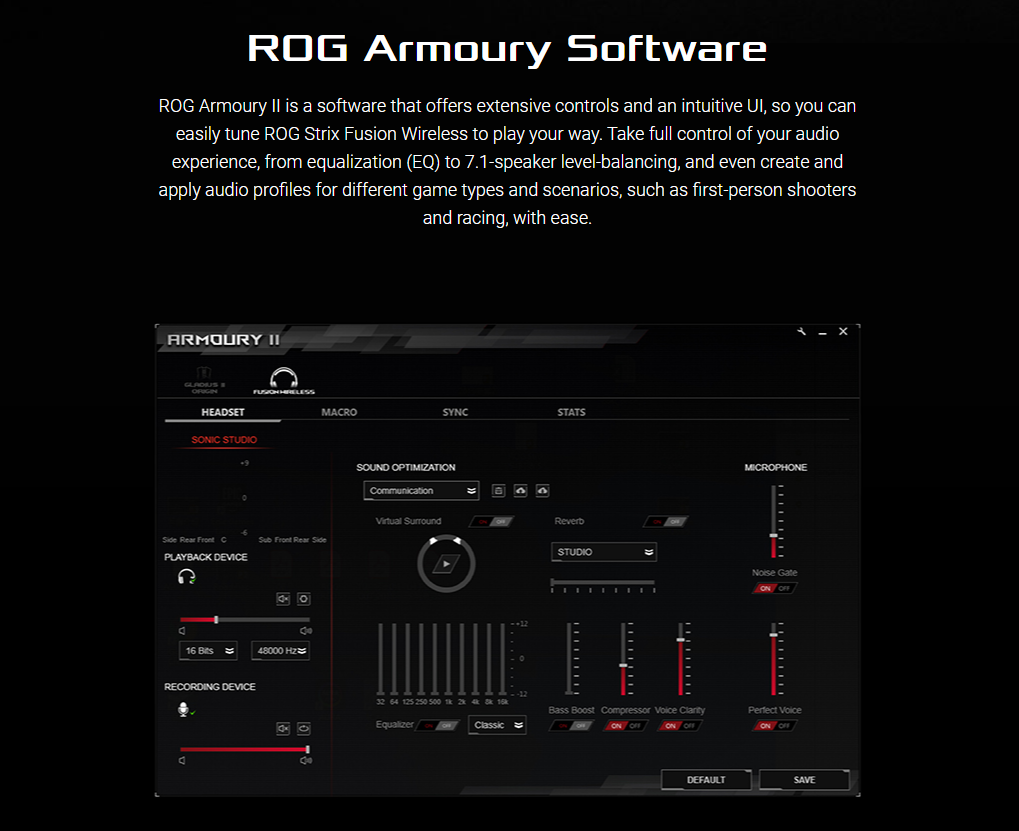 ROG Armoury Software - ROG Armoury II is a software that offers extensive controls and an intuitive UI, so you can easily tune ROG Strix Fusion Wireless to play your way. Take full control of your audio experience, from equalization (EQ) to 7.1-speaker level-balancing, and even create and apply audio profiles for different game types and scenarios, such as first-person shooters and racing, with ease.
