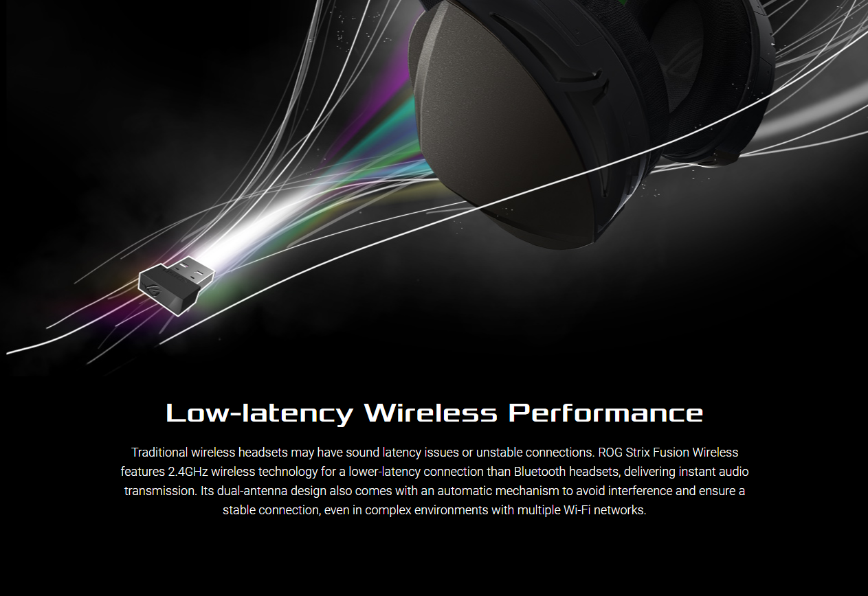 Low-latency Wireless Performance Traditional wireless headsets may have sound latency issues or unstable connections. ROG Strix Fusion Wireless features 2.4GHz wireless technology for a lower-latency connection than Bluetooth headsets, delivering instant audio transmission. Its dual-antenna design also comes with an automatic mechanism to avoid interference and ensure a stable connection, even in complex environments with multiple Wi-Fi networks.