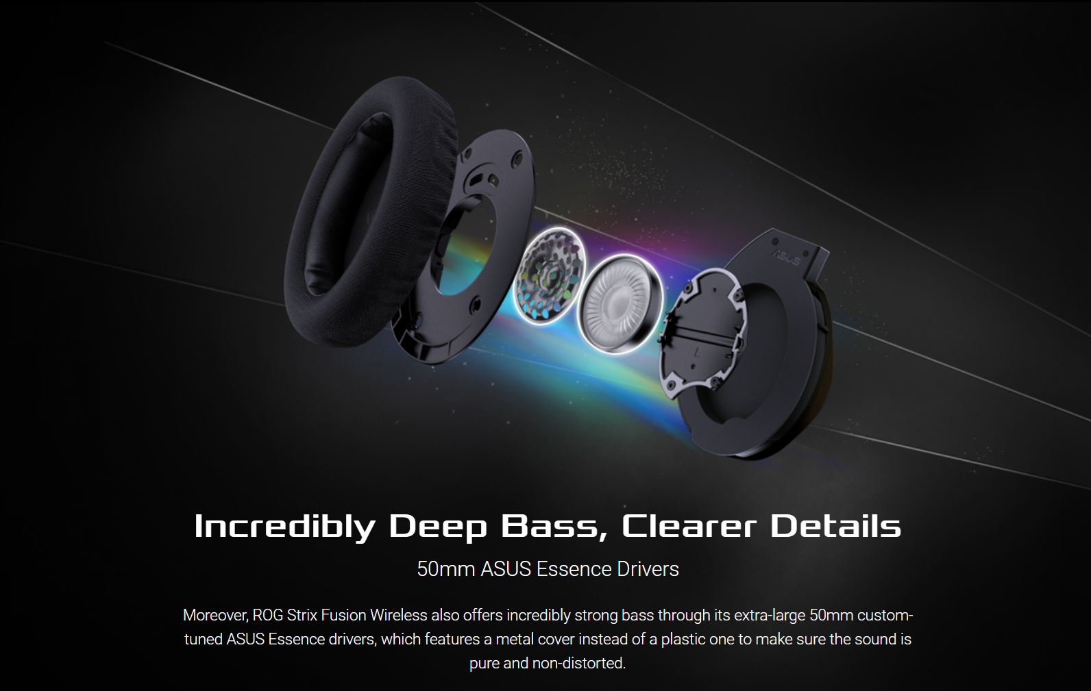Incredibly Deep Bass, Clearer Details - 50mm ASUS Essence Drivers Moreover, ROG Strix Fusion Wireless also offers incredibly strong bass through its extra-large 50mm custom-tuned ASUS Essence drivers, which features a metal cover instead of a plastic one to make sure the sound is pure and non-distorted.