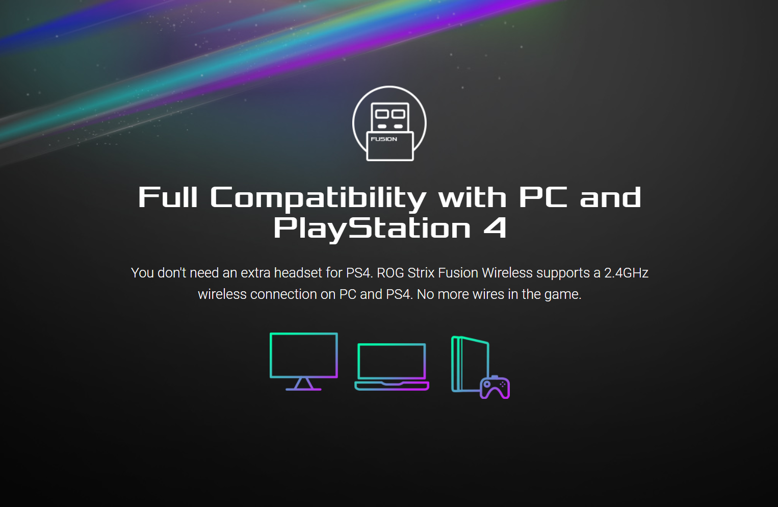 Full Compatibility with PC and PlayStation 4 - You don't need an extra headset for PS4. ROG Strix Fusion Wireless supports a 2.4GHz wireless connection on PC and PS4. No more wires in the game.