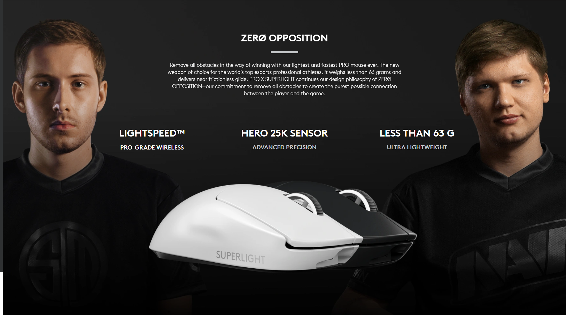 Remove all obstacles in the way of winning with our lightest and fastest PRO mouse ever. The new weapon of choice for the world's top esports professional athletes, it weighs less than 63 grams and delivers near frictionless glide. PRO X SUPERLIGHT continues our design philosophy of ZERØ OPPOSITION—our commitment to remove all obstacles to create the purest possible connection between the player and the game.