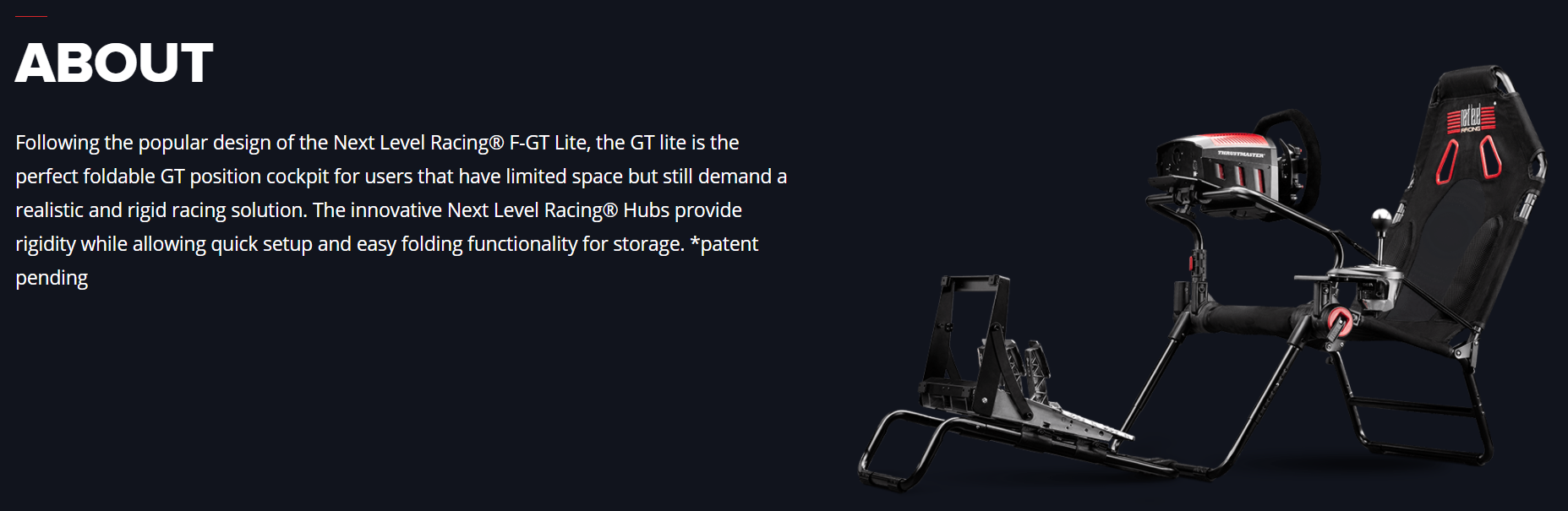 Following the popular design of the Next Level Racing® F-GT Lite, the GT lite is the perfect foldable GT position cockpit for users that have limited space but still demand a realistic and rigid racing solution. The innovative Next Level Racing® Hubs provide rigidity while allowing quick setup and easy folding functionality for storage. *patent pending