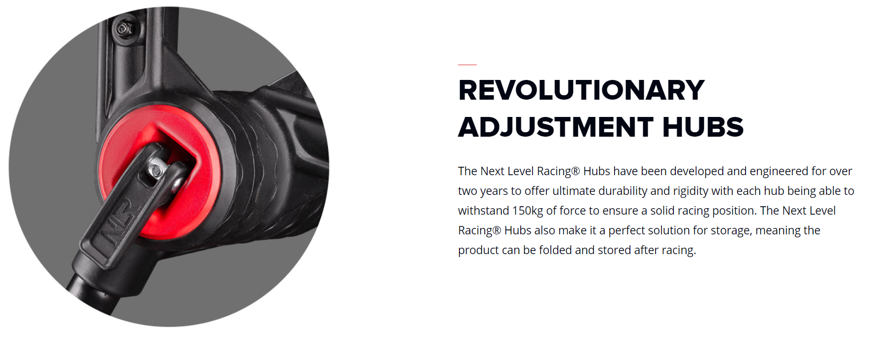 The Next Level Racing® Hubs have been developed and engineered for over two years to offer ultimate durability and rigidity with each hub being able to withstand 150kg of force to ensure a solid racing position. The Next Level Racing® Hubs also make it a perfect solution for storage, meaning the product can be folded and stored after racing.