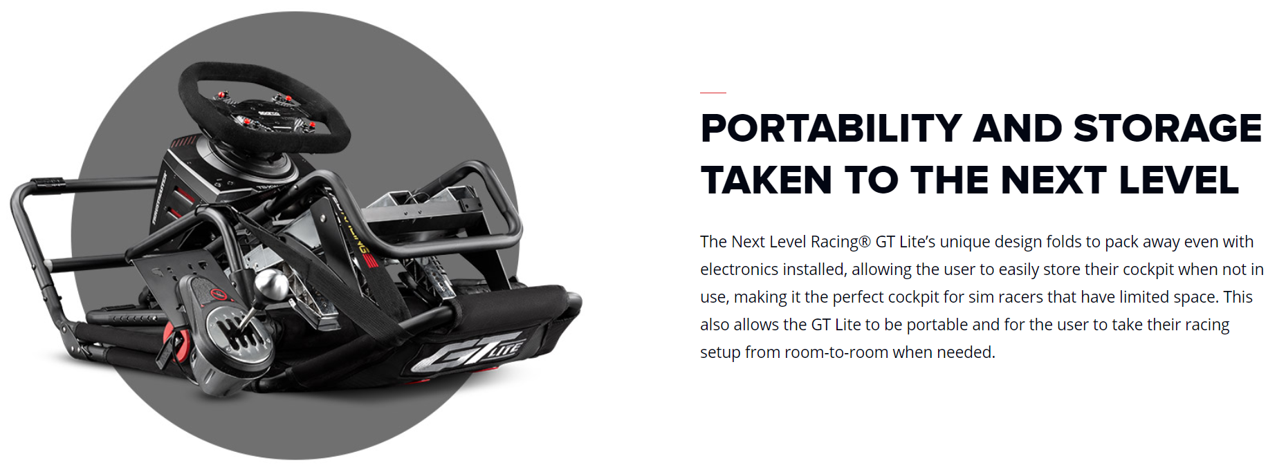 The Next Level Racing® GT Lite's unique design folds to pack away even with electronics installed, allowing the user to easily store their cockpit when not in use, making it the perfect cockpit for sim racers that have limited space. This also allows the GT Lite to be portable and for the user to take their racing setup from room-to-room when needed.