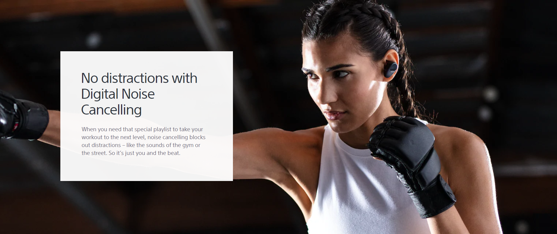 No distractions with Digital Noise Cancelling - When you need that special playlist to take your workout to the next level, noise cancelling blocks out distractions – like the sounds of the gym or the street. So it's just you and the beat.