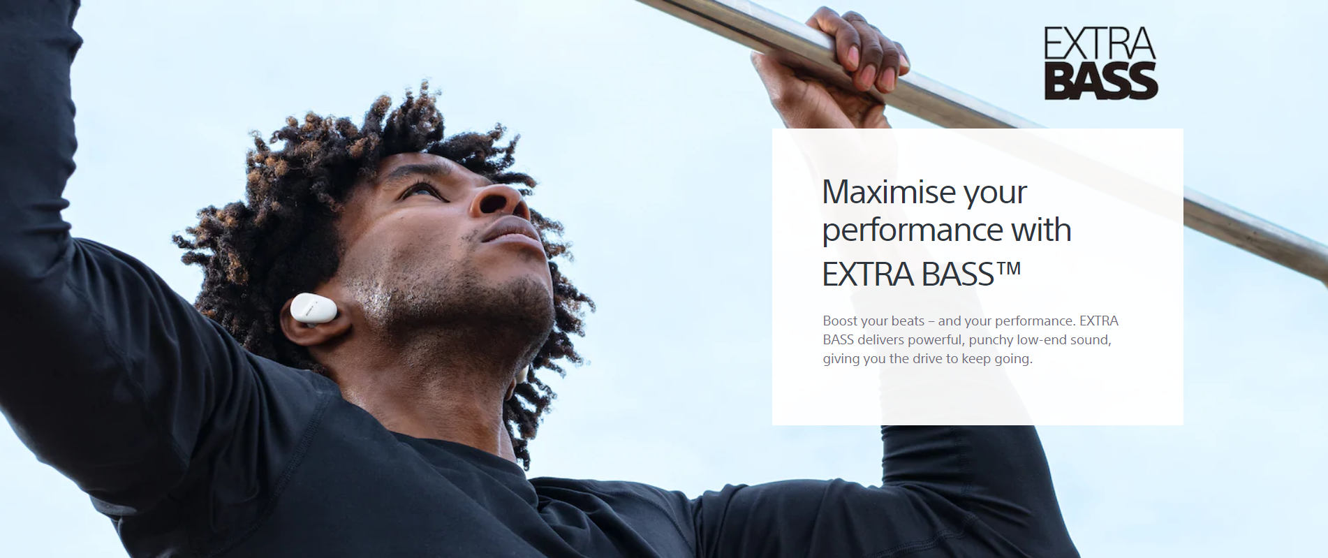 Maximise your performance with EXTRA BASS™ - Boost your beats – and your performance. EXTRA BASS delivers powerful, punchy low-end sound, giving you the drive to keep going.
