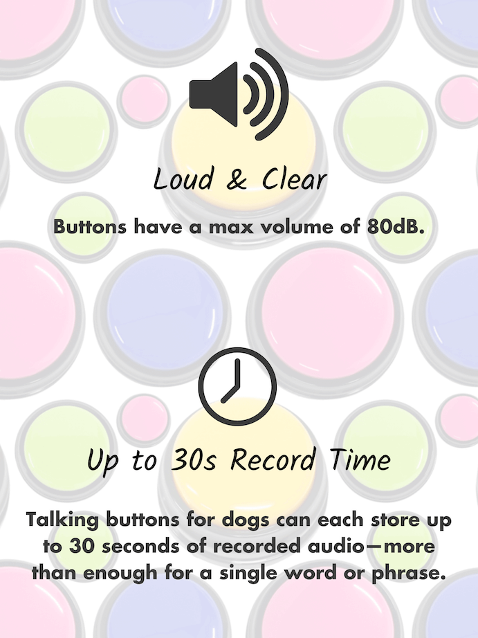 Loudest recordable buttons for dogs rated at 80dB. Up to 30 seconds record time.