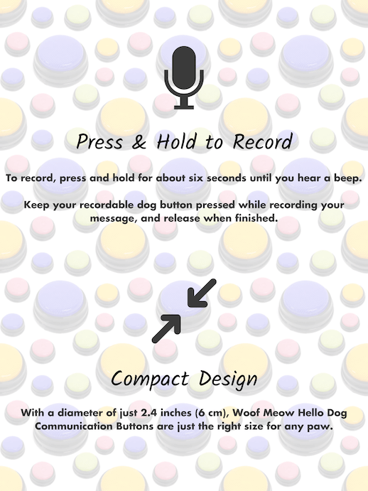 Press and Hold to Record - To record, press and hold for about six seconds until you hear a beep. Keep your recordable dog button pressed while recording your message, and release when finished. Dog soundboard buttons also sport a compact design. With a diameter of just 2.4 inches (6cm), Woof Meow Hello Dog Communication Buttons are just the right size for any paw.
