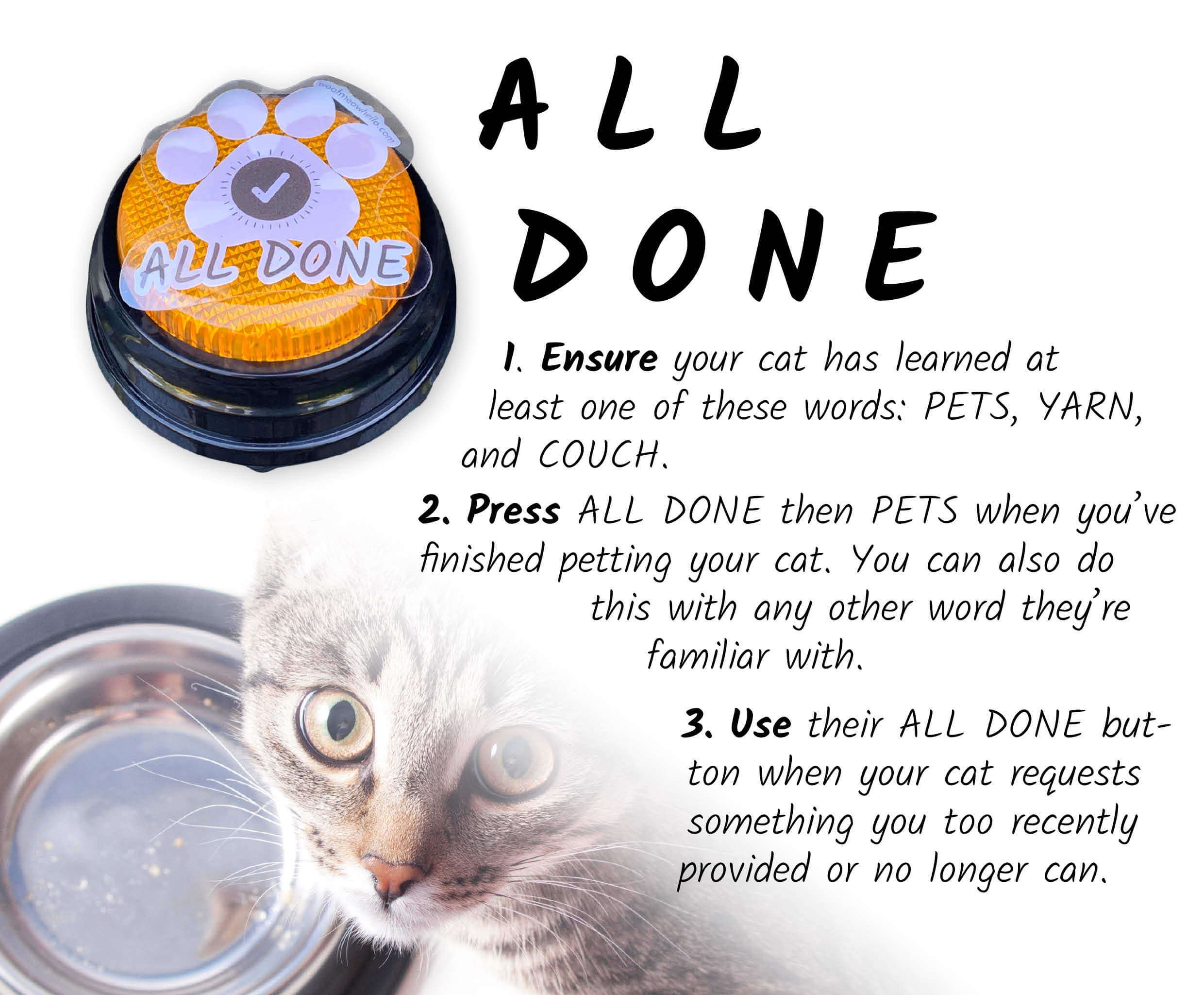 Image of a speech button for cats with an ALL DONE sticker label. Below is a cat with an empty food bowl looking up at you. Before training your cat to say ALL DONE, first ensure they have learned at least one of these words: PETS, YARN, and COUCH. To begin, start pressing ALL DONE then PETS whenever you finish petting your cat. You can also do this with any other word they're familiar with. Use their ALL DONE button when your cat requests something you too recently provided or no longer can.
