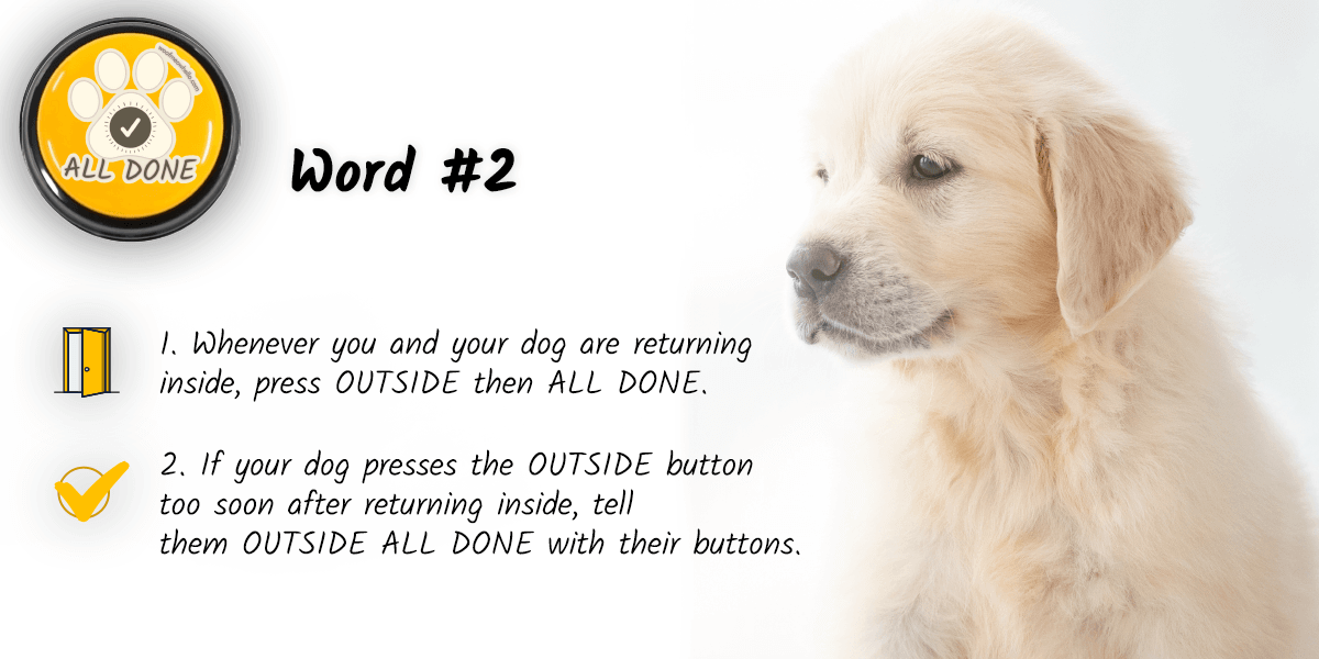 Your dog's second word should almost always be ALL DONE. Whenever you and your dog are returning inside, press OUTSIDE then ALL DONE. If your dog presses the OUTSIDE button too soon after returning inside, tell them OUTSIDE ALL DONE with their buttons.
