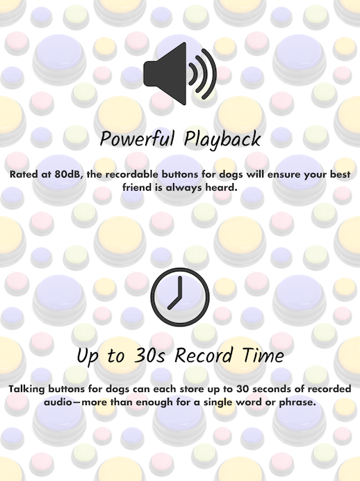 Powerful playback. Rated at 80dB, the recordable buttons for dogs will ensure your best friend is always heard. Up to 30s Record Time. Talking Buttons for dogs can each store up to 30 seconds of recorded audio—more than enough for a single word or phrase.