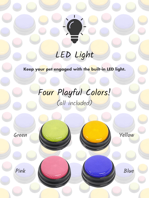LED Light. Keep your pet engaged with the built-in LED light. Four playful colors (all included)! Yellow, green, pink, and blue recordable dog buttons.