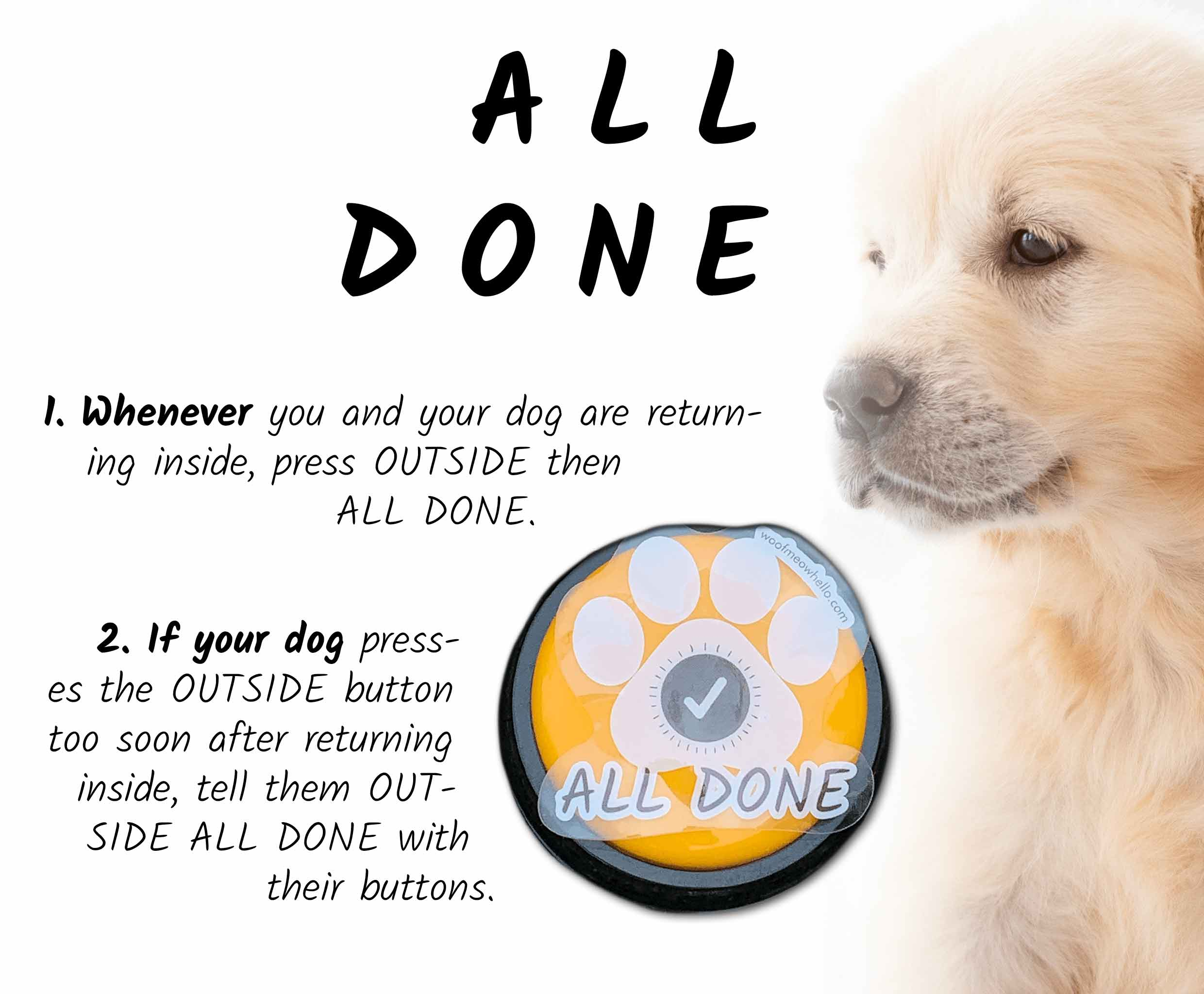 Whenever you and your dog are returning inside, press OUTSIDE then ALL DONE. If your dog presses the OUTSIDE button too soon after returning inside, tell them OUTSIDE ALL DONE with their buttons.