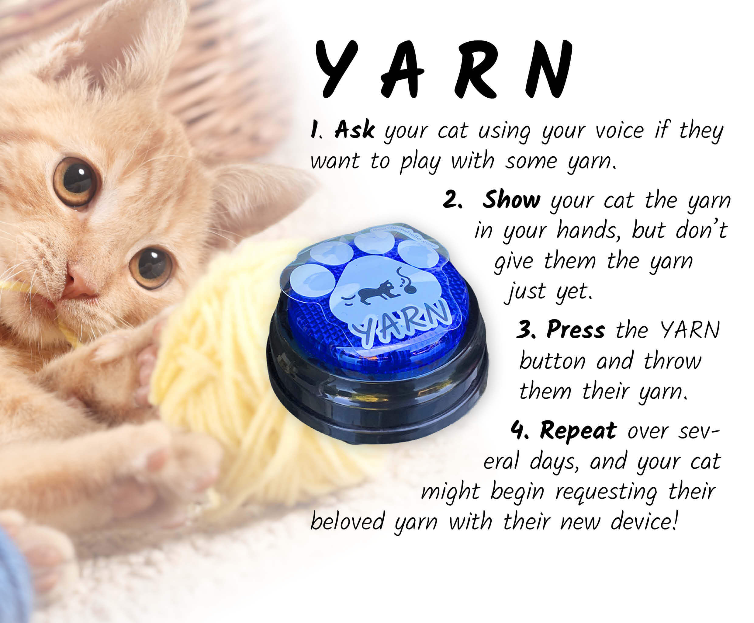 To teach your cat to use their YARN speech button, first ask them using your voice if they want to play with some yarn. Show your cat the yarn in your hands, but don't give them the yarn just yet. Have them watch you press their YARN button before throwing them their yarn. Repeat over several days, and your cat might begin requesting their beloved yarn with their new device!