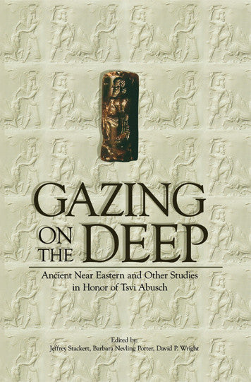 Gazing on the Deep: Near Eastern and Other Studies in Honor of Tzvi Abusch