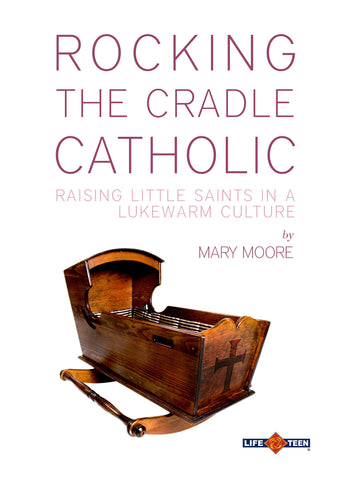 Rocking the Cradle Catholic: Raising Little Saints in a Lukewarm Culture
