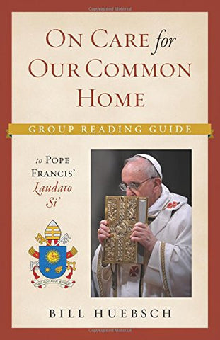 On Care for Our Common Home: Group Reading Guide to Pope Francis' Laudato Si'