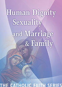 The Catholic Faith Series  Human Dignity, Sexuality and Marriage & Family Volume 3