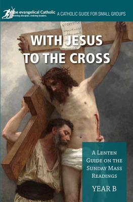 With Jesus to the Cross: Year B: A Lenten Guide on the Sunday Mass Readings