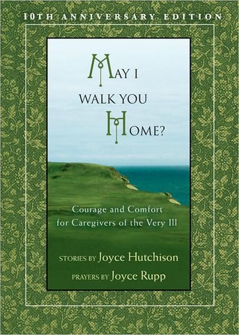 May I Walk You Home?: Courage and Comfort for Caregivers of the Very Ill (Anniversary)