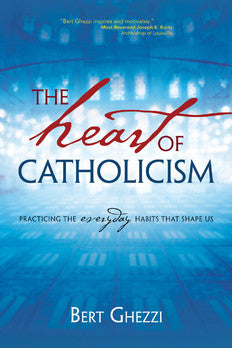 The Heart of Catholicism Practicing the Everyday Habits That Shape Us