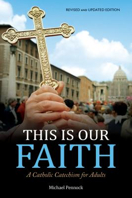 This Is Our Faith: A Catholic Catechism for Adults (Revised, Updated)