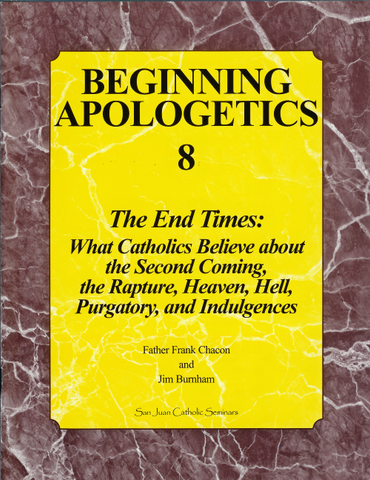 Beginning Apologetics 8   The End Times:  What Catholics Believe about the Second Coming, the Rapture, Heaven, Hell, Purgatory, and Indulgences