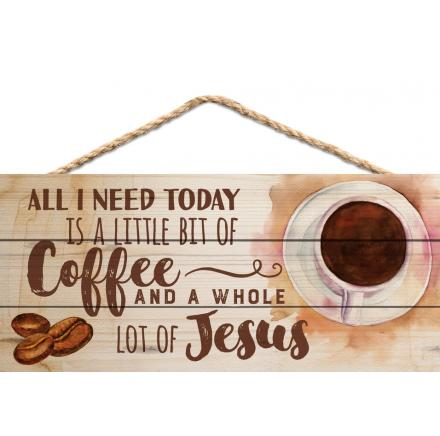 All I Need Today Is A Little Bit Of Coffee And A Whole Lot Of Jesus - Hanging Sign
