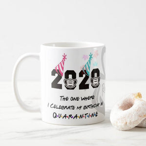 The One Where I Celebrate My Birthday in Quarantine 2020 Birthday Novelty Printed Quarantine Mug