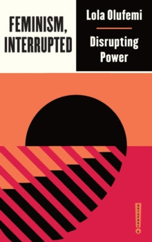 Feminism, Interrupted: Disrupting Power by Lola Olufemi