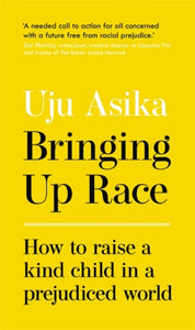 Bringing Up Race : How to Raise a Kind Child in a Prejudiced World by Uju Asika
