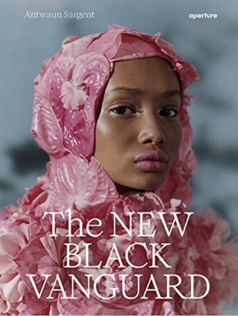 The New Black Vanguard : Photography Between Art and Fashion by Antwaun Sargent