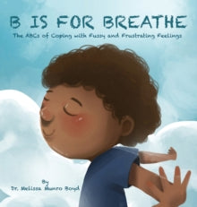 B is for Breathe : The ABCs of Coping with Fussy and Frustrating Feelings by Dr. Melissa Munroe Boyd