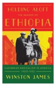 Holding Aloft the Banner of Ethiopia: Caribbean Radicalism in Early Twentieth Century America by Winston James