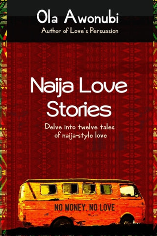 Naija Love Stories : Delve into twelve tales naija-style love by Ola Awonubi