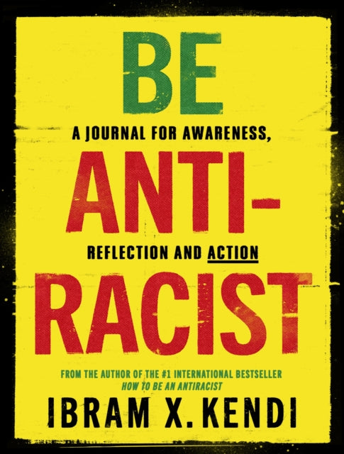 Be Antiracist : A Journal for Awareness, Reflection and Action by Ibram X. Kendi