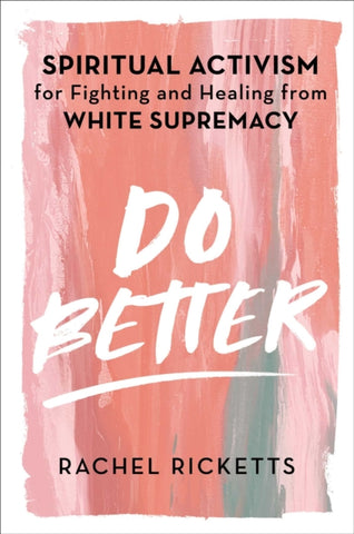 Do Better : Spiritual Activism for Fighting and Healing from White Supremacy by Rachel Ricketts