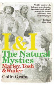 I & I: The Natural Mystics : Marley, Tosh and Wailer by Colin Grant
