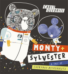 Monty and Sylvester A Tale of Everyday Astronauts by Carly Gledhill