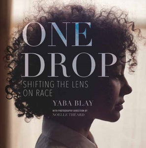 One Drop : Shifting the Lens on Race by Yaba Blay