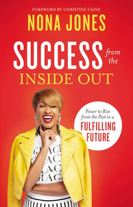 Success from the Inside Out : Power to Rise from the Past to a Fulfilling Future by Nona Jones, Christine Caine
