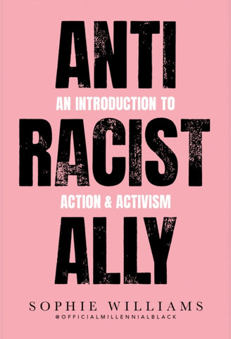 Anti-Racist Ally : An Introduction to Action and Activism by Sophie Williams