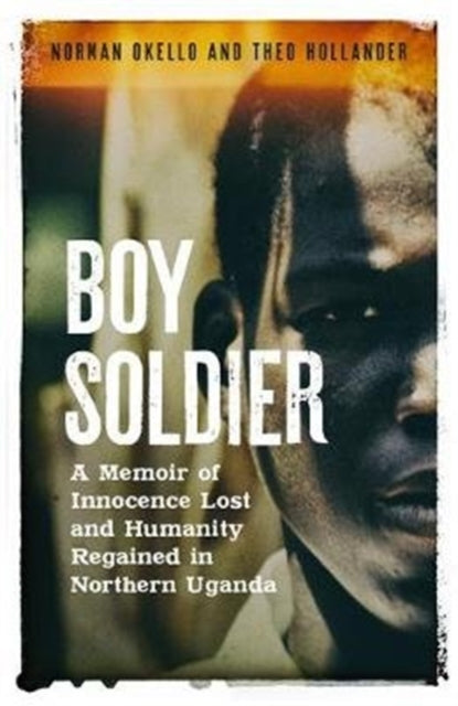 Boy Soldier by Norman Okello and Theo Hollander
